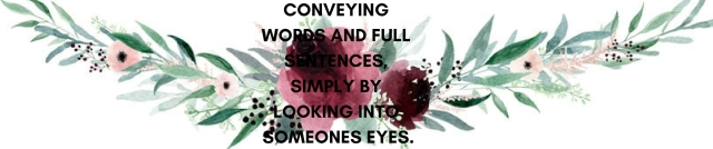 CONVEYING WORDS AND FULL SENTENCES, SIMPLY BY LOOKING INTO SOMEONES EYES..jpg