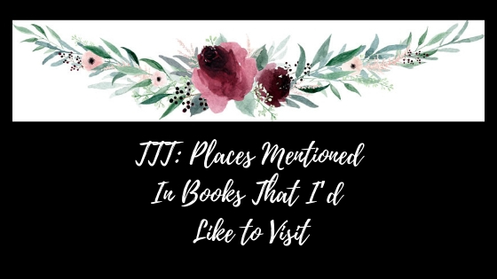 TTT_ Places Mentioned In Books That I'd Like to Visit