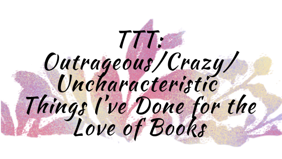 TTT - Outrageous_Crazy_Uncharacteristic Things I've Done for the Love of Books.png